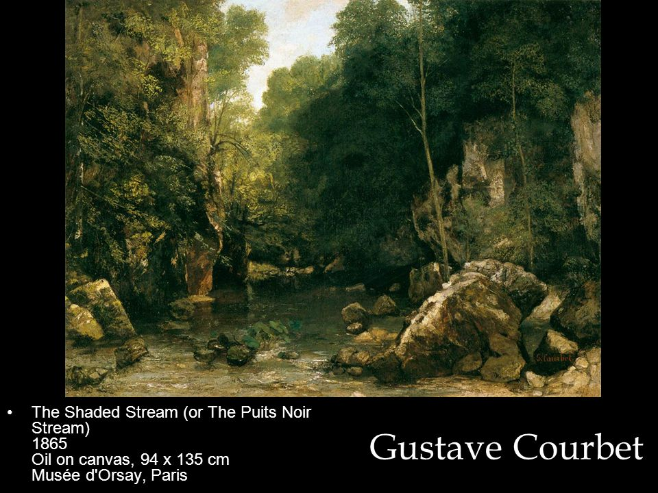 Gustave Courbet The Shaded Stream (or The Puits Noir Stream) 1865 Oil on canvas, 94 x 135 cm Musée d Orsay, Paris