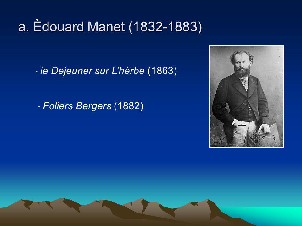 a. Èdouard Manet (1832-1883) ﹡ le Dejeuner sur L'hérbe (1863) ﹡ Foliers Bergers (1882)