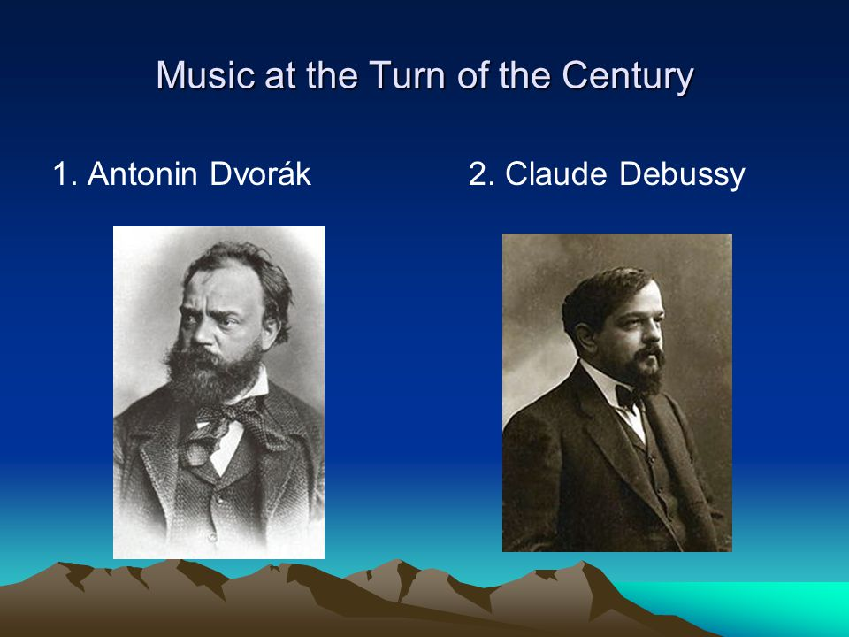 Music at the Turn of the Century 1. Antonin Dvorák2. Claude Debussy
