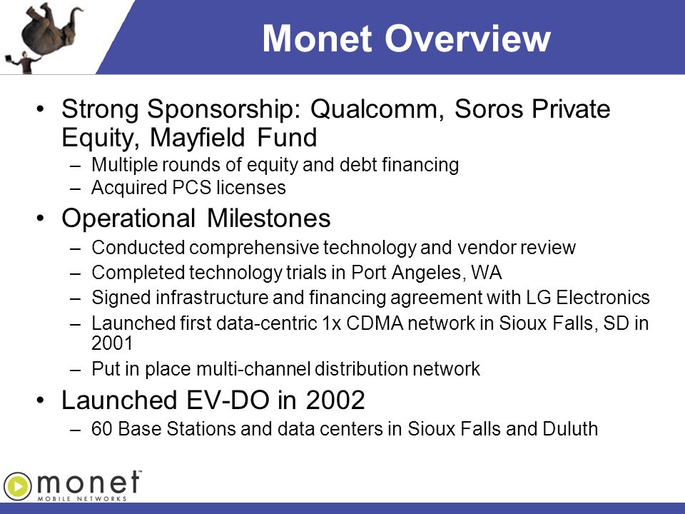 Monet Overview Strong Sponsorship: Qualcomm, Soros Private Equity, Mayfield Fund –Multiple rounds of equity and debt financing –Acquired PCS licenses Operational Milestones –Conducted comprehensive technology and vendor review –Completed technology trials in Port Angeles, WA –Signed infrastructure and financing agreement with LG Electronics –Launched first data-centric 1x CDMA network in Sioux Falls, SD in 2001 –Put in place multi-channel distribution network Launched EV-DO in 2002 –60 Base Stations and data centers in Sioux Falls and Duluth