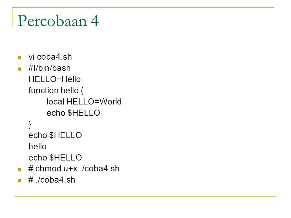 Percobaan 4 vi coba4.sh #!/bin/bash HELLO=Hello function hello { local HELLO=World echo $HELLO } echo $HELLO hello echo $HELLO # chmod u+x./coba4.sh #