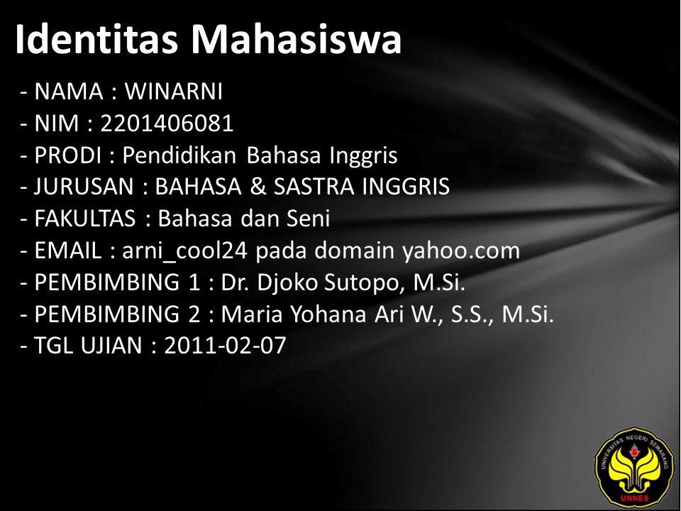 Identitas Mahasiswa - NAMA : WINARNI - NIM : 2201406081 - PRODI : Pendidikan Bahasa Inggris - JURUSAN : BAHASA & SASTRA INGGRIS - FAKULTAS : Bahasa dan Seni - EMAIL : arni_cool24 pada domain yahoo.com - PEMBIMBING 1 : Dr.