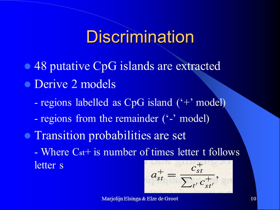 Marjolijn Elsinga & Elze de Groot10 Discrimination 48 putative CpG islands are extracted Derive 2 models - regions labelled as CpG island ('+' model) - regions from the remainder ('-' model) Transition probabilities are set - Where C st + is number of times letter t follows letter s