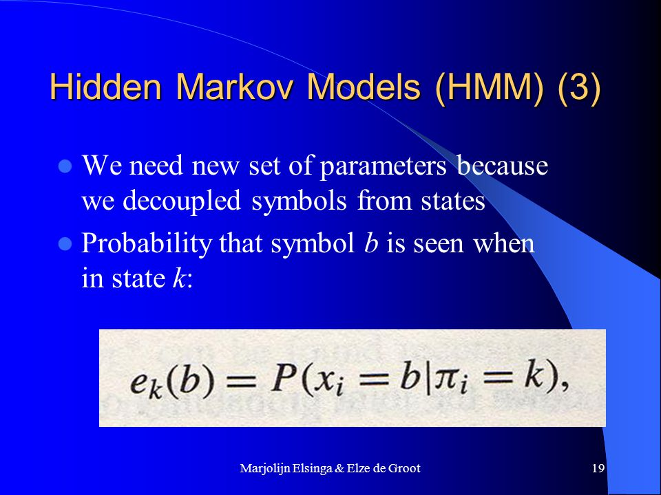 Marjolijn Elsinga & Elze de Groot19 Hidden Markov Models (HMM) (3) We need new set of parameters because we decoupled symbols from states Probability that symbol b is seen when in state k:
