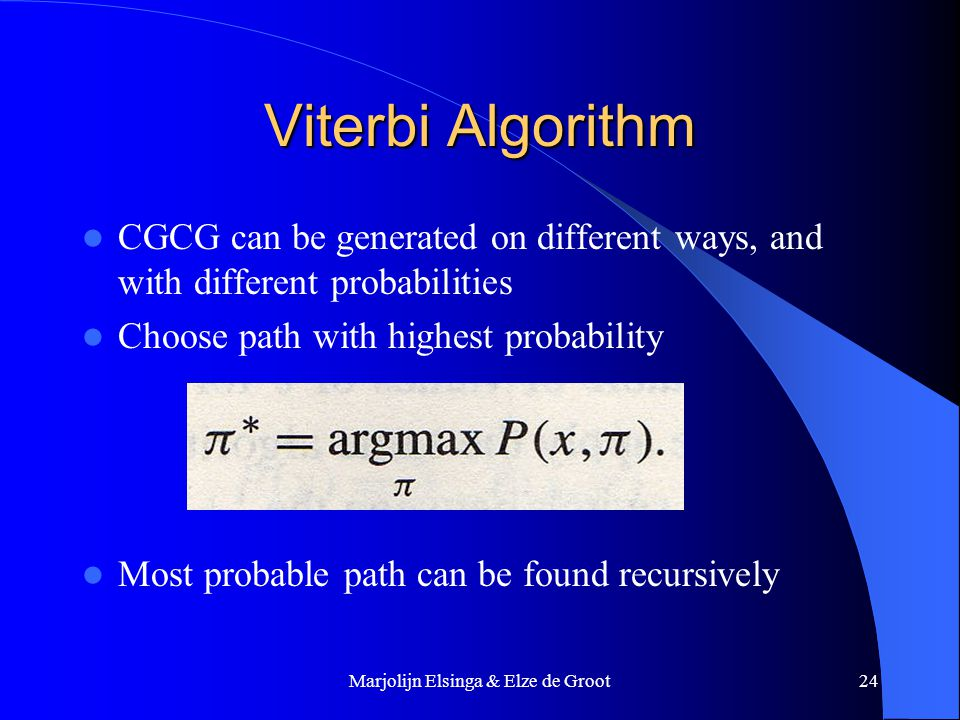 Marjolijn Elsinga & Elze de Groot24 Viterbi Algorithm CGCG can be generated on different ways, and with different probabilities Choose path with highest probability Most probable path can be found recursively