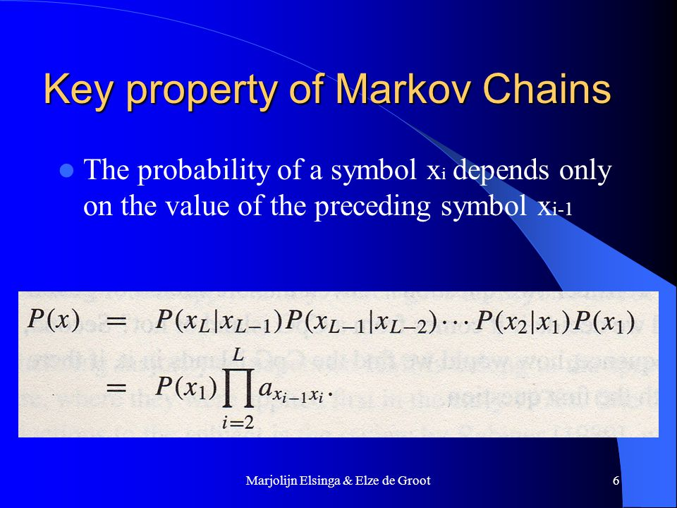 Marjolijn Elsinga & Elze de Groot6 Key property of Markov Chains The probability of a symbol x i depends only on the value of the preceding symbol x i-1
