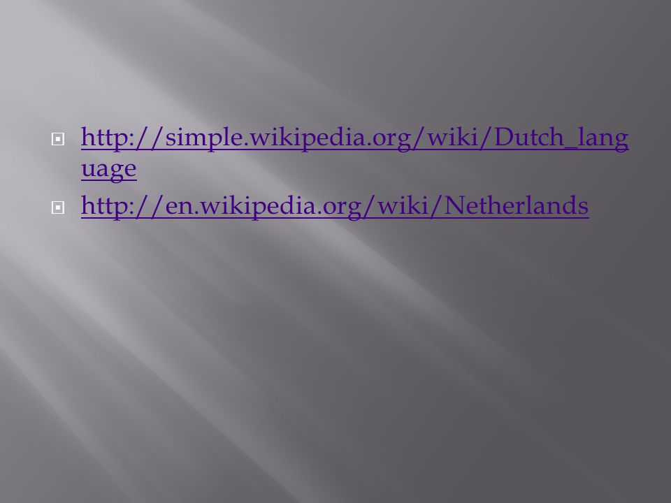  http://simple.wikipedia.org/wiki/Dutch_lang uage http://simple.wikipedia.org/wiki/Dutch_lang uage  http://en.wikipedia.org/wiki/Netherlands http://en.wikipedia.org/wiki/Netherlands