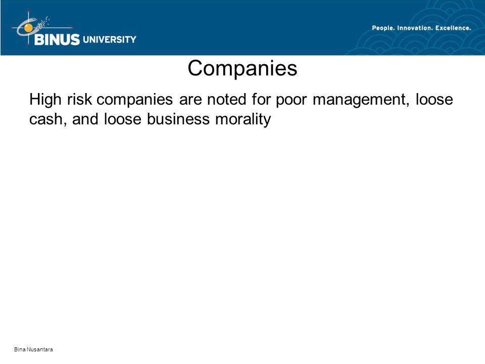 Companies High risk companies are noted for poor management, loose cash, and loose business morality Bina Nusantara