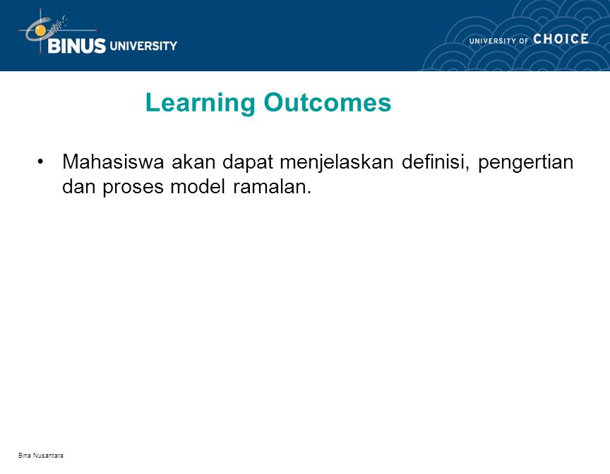 Bina Nusantara Learning Outcomes Mahasiswa akan dapat menjelaskan definisi, pengertian dan proses model ramalan.