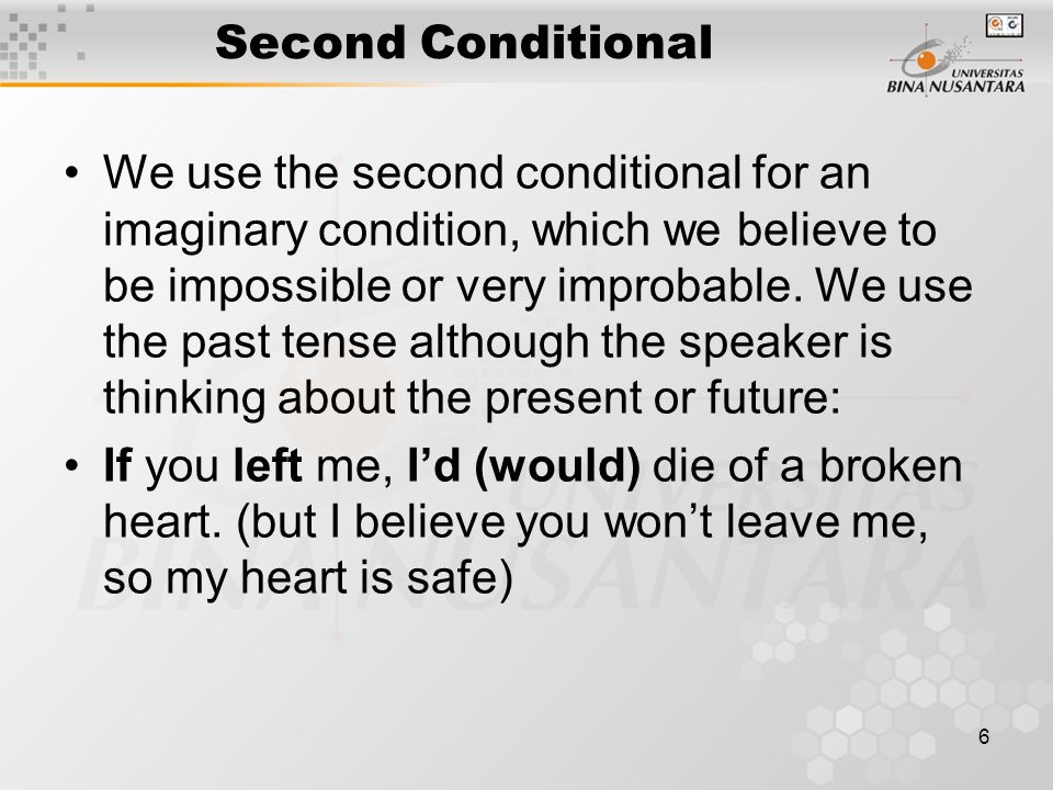 6 Second Conditional We use the second conditional for an imaginary condition, which we believe to be impossible or very improbable.