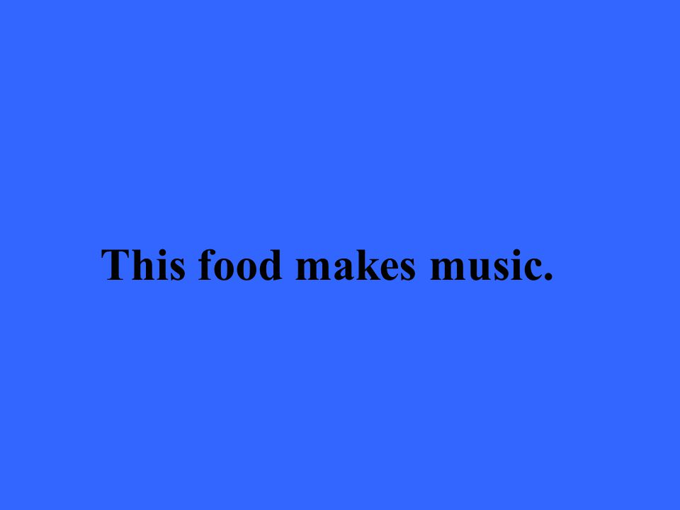 This food makes music.