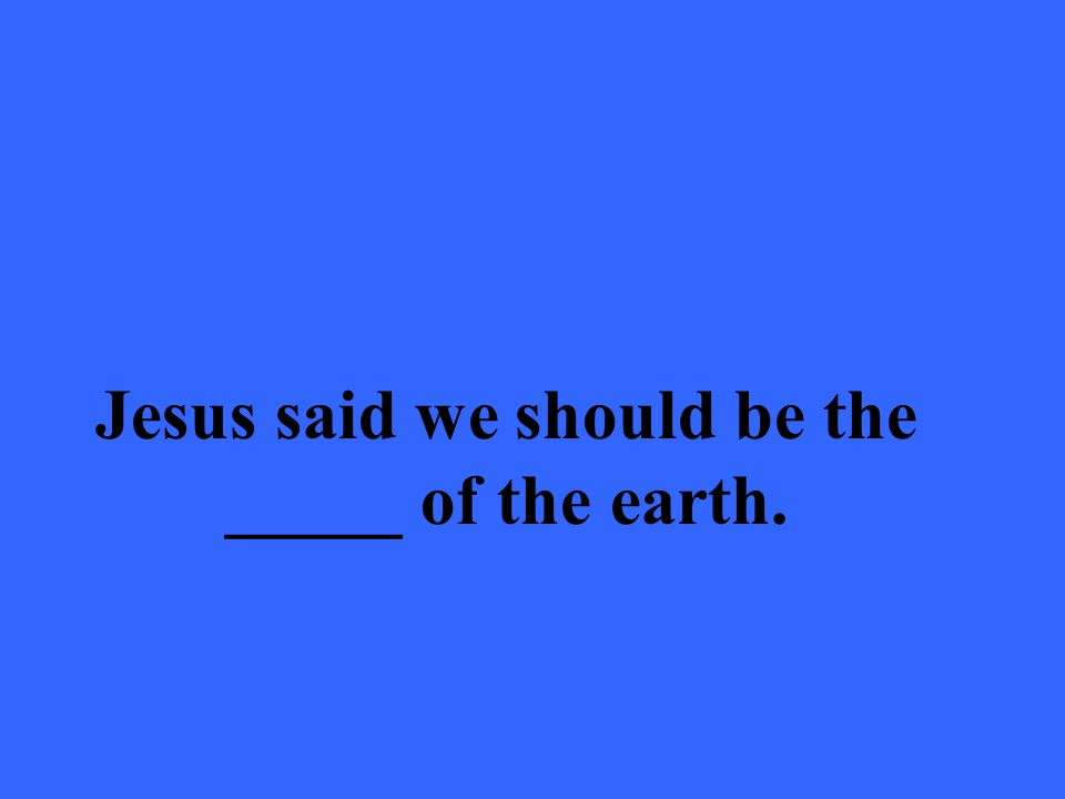 Jesus said we should be the _____ of the earth.