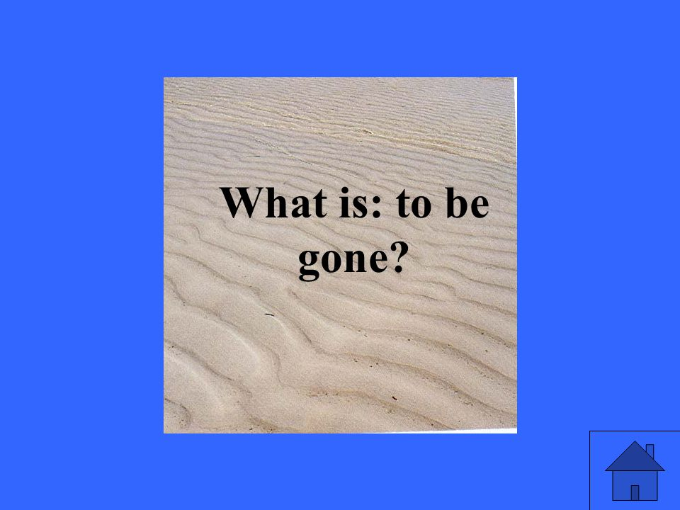 What is: to be gone