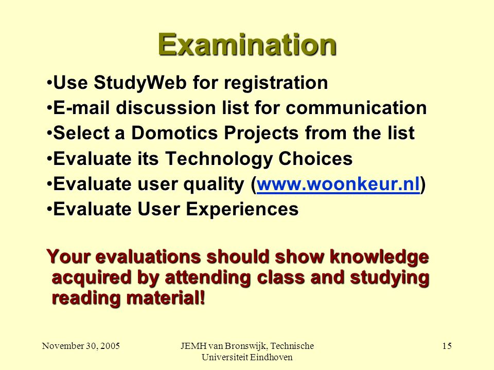 November 30, 2005JEMH van Bronswijk, Technische Universiteit Eindhoven 15 Examination Use StudyWeb for registrationUse StudyWeb for registration E-mail discussion list for communicationE-mail discussion list for communication Select a Domotics Projects from the listSelect a Domotics Projects from the list Evaluate its Technology ChoicesEvaluate its Technology Choices Evaluate user quality (www.woonkeur.nl)Evaluate user quality (www.woonkeur.nl)www.woonkeur.nl Evaluate User ExperiencesEvaluate User Experiences Your evaluations should show knowledge acquired by attending class and studying reading material!