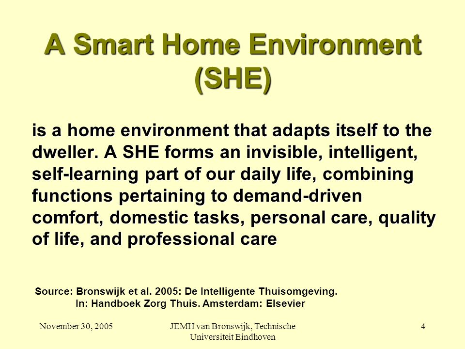 November 30, 2005JEMH van Bronswijk, Technische Universiteit Eindhoven 4 A Smart Home Environment (SHE) is a home environment that adapts itself to the dweller.