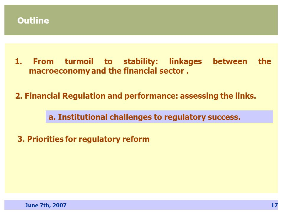 June 7th, 200717 Outline 1. From turmoil to stability: linkages between the macroeconomy and the financial sector. 2. Financial Regulation and perform