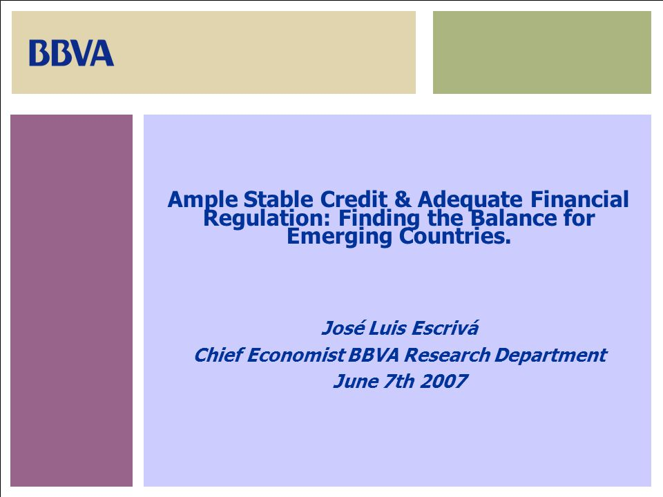 June 7th, 200728 Ample Stable Credit & Adequate Financial Regulation: Finding the Balance for Emerging Countries. José Luis Escrivá Chief Economist BB
