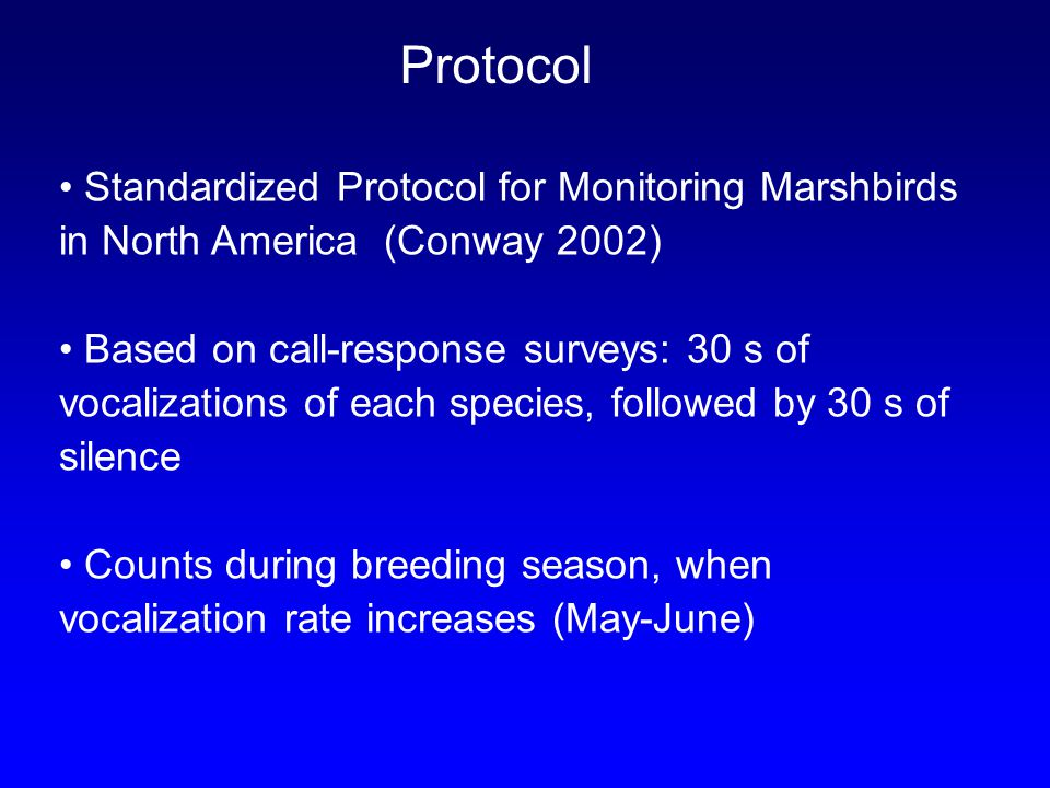 Protocol Standardized Protocol for Monitoring Marshbirds in North America (Conway 2002) Based on call-response surveys: 30 s of vocalizations of each species, followed by 30 s of silence Counts during breeding season, when vocalization rate increases (May-June)