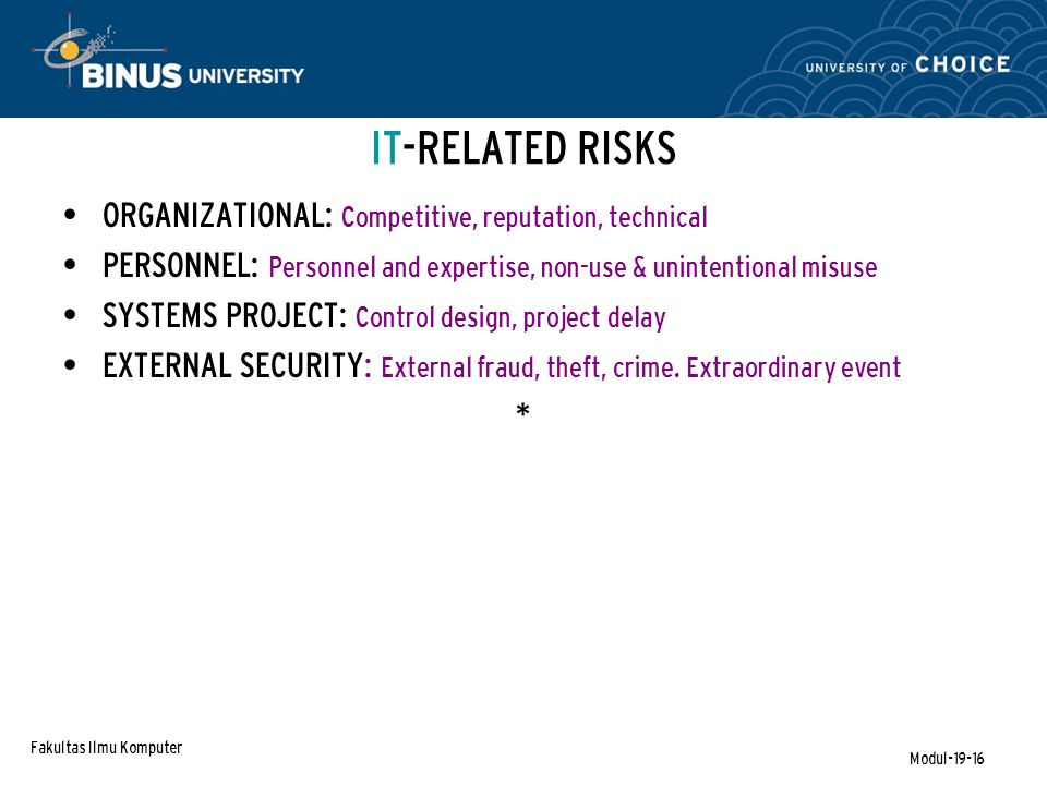 Fakultas Ilmu Komputer Modul-19-16 IT-RELATED RISKS ORGANIZATIONAL: Competitive, reputation, technical PERSONNEL: Personnel and expertise, non-use & unintentional misuse SYSTEMS PROJECT: Control design, project delay EXTERNAL SECURITY: External fraud, theft, crime.