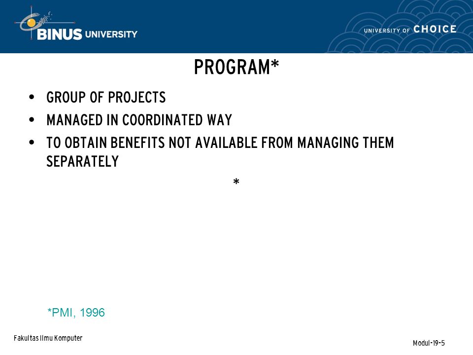 Fakultas Ilmu Komputer Modul-19-5 PROGRAM* GROUP OF PROJECTS MANAGED IN COORDINATED WAY TO OBTAIN BENEFITS NOT AVAILABLE FROM MANAGING THEM SEPARATELY * *PMI, 1996