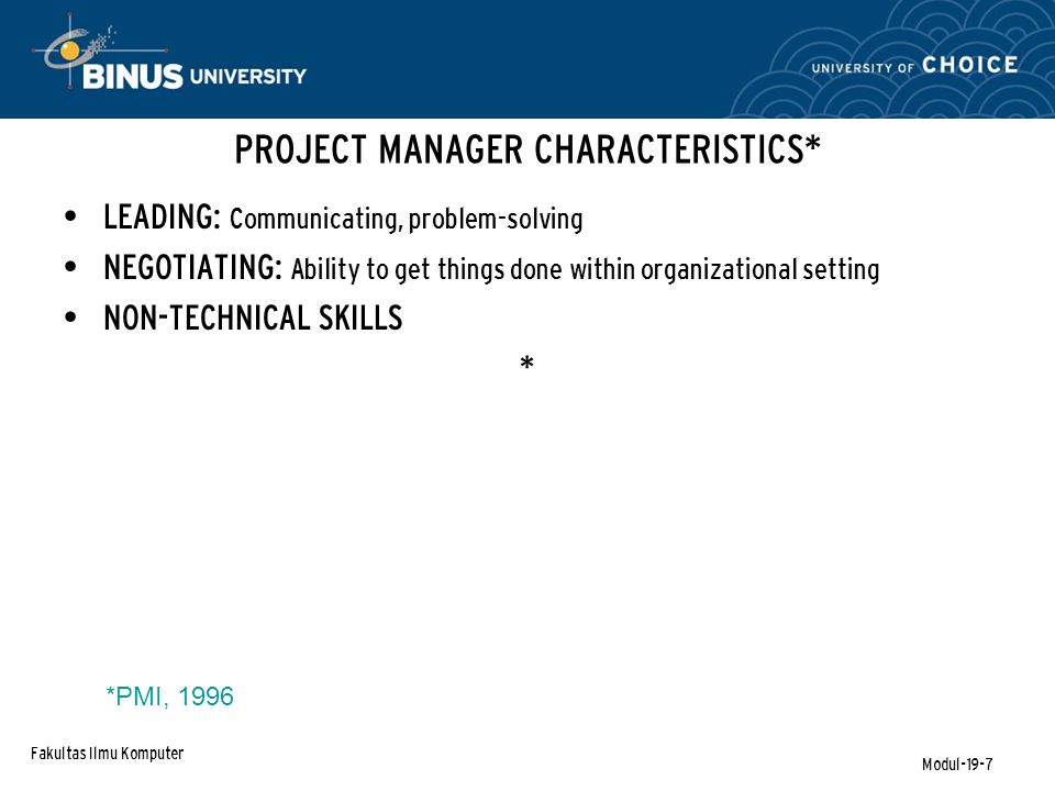 Fakultas Ilmu Komputer Modul-19-7 PROJECT MANAGER CHARACTERISTICS* LEADING: Communicating, problem-solving NEGOTIATING: Ability to get things done within organizational setting NON-TECHNICAL SKILLS * *PMI, 1996