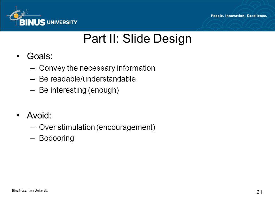 Bina Nusantara University 21 Part II: Slide Design Goals: –Convey the necessary information –Be readable/understandable –Be interesting (enough) Avoid: –Over stimulation (encouragement) –Booooring