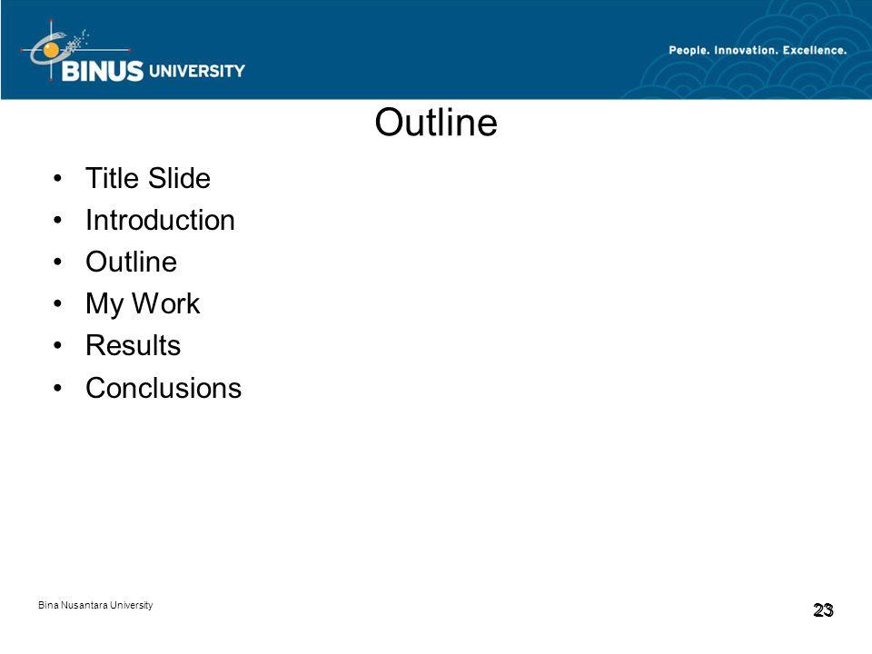 Bina Nusantara University 23 Outline Title Slide Introduction Outline My Work Results Conclusions
