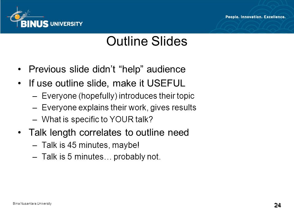 Bina Nusantara University 24 Outline Slides Previous slide didn't help audience If use outline slide, make it USEFUL –Everyone (hopefully) introduces their topic –Everyone explains their work, gives results –What is specific to YOUR talk.