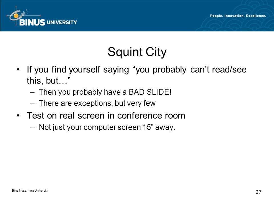 Bina Nusantara University 27 Squint City If you find yourself saying you probably can't read/see this, but… –Then you probably have a BAD SLIDE.