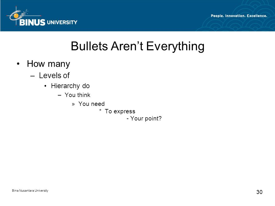 Bina Nusantara University 30 Bullets Aren't Everything How many –Levels of Hierarchy do –You think »You need * To express - Your point