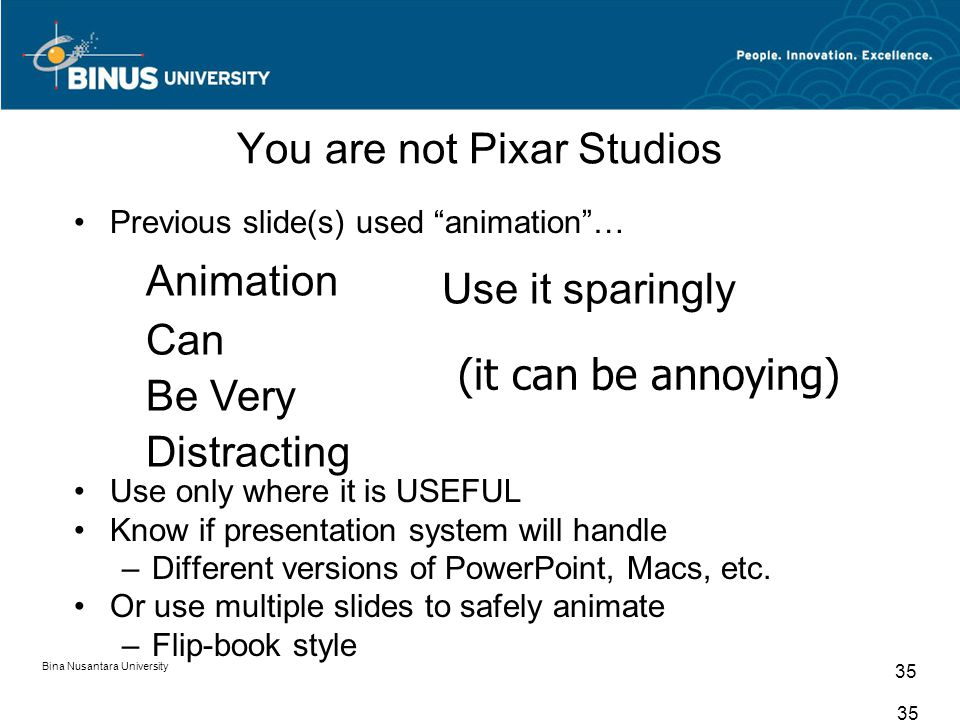 Bina Nusantara University 35 You are not Pixar Studios Previous slide(s) used animation … Use only where it is USEFUL Know if presentation system will handle –Different versions of PowerPoint, Macs, etc.