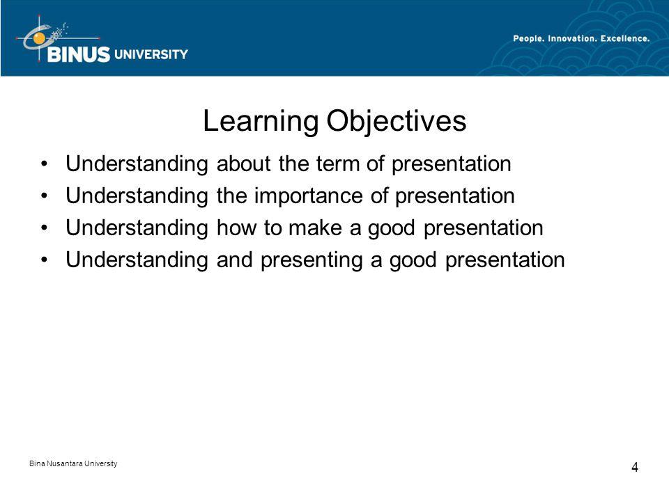 Bina Nusantara University 4 Learning Objectives Understanding about the term of presentation Understanding the importance of presentation Understanding how to make a good presentation Understanding and presenting a good presentation