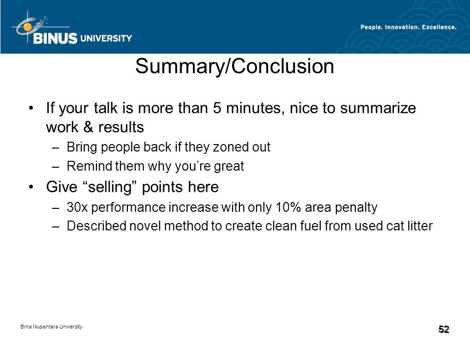 Bina Nusantara University 52 Summary/Conclusion If your talk is more than 5 minutes, nice to summarize work & results –Bring people back if they zoned out –Remind them why you're great Give selling points here –30x performance increase with only 10% area penalty –Described novel method to create clean fuel from used cat litter