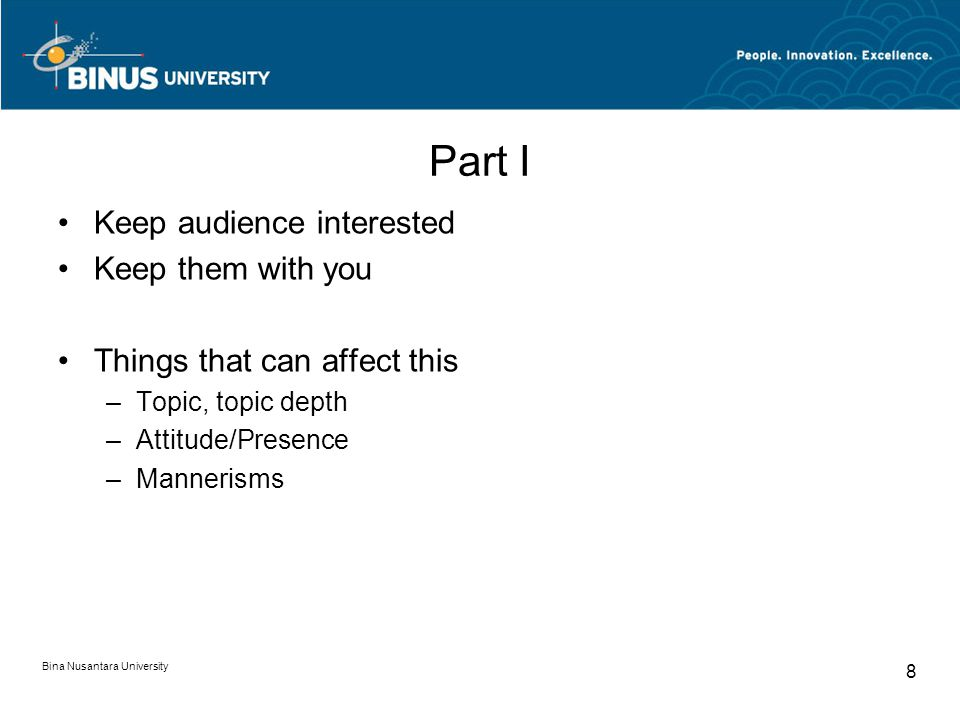 Bina Nusantara University 8 Part I Keep audience interested Keep them with you Things that can affect this –Topic, topic depth –Attitude/Presence –Mannerisms