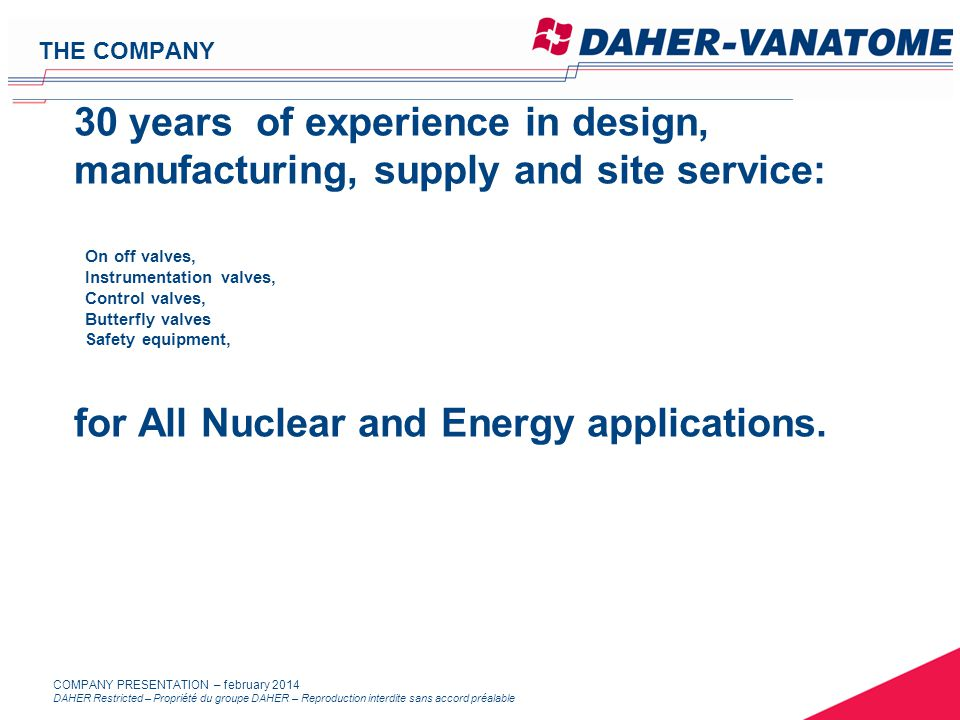 DAHER Restricted – Propriété du groupe DAHER – Reproduction interdite sans accord préalable COMPANY PRESENTATION – february 2014 30 years of experience in design, manufacturing, supply and site service: On off valves, Instrumentation valves, Control valves, Butterfly valves Safety equipment, for All Nuclear and Energy applications.