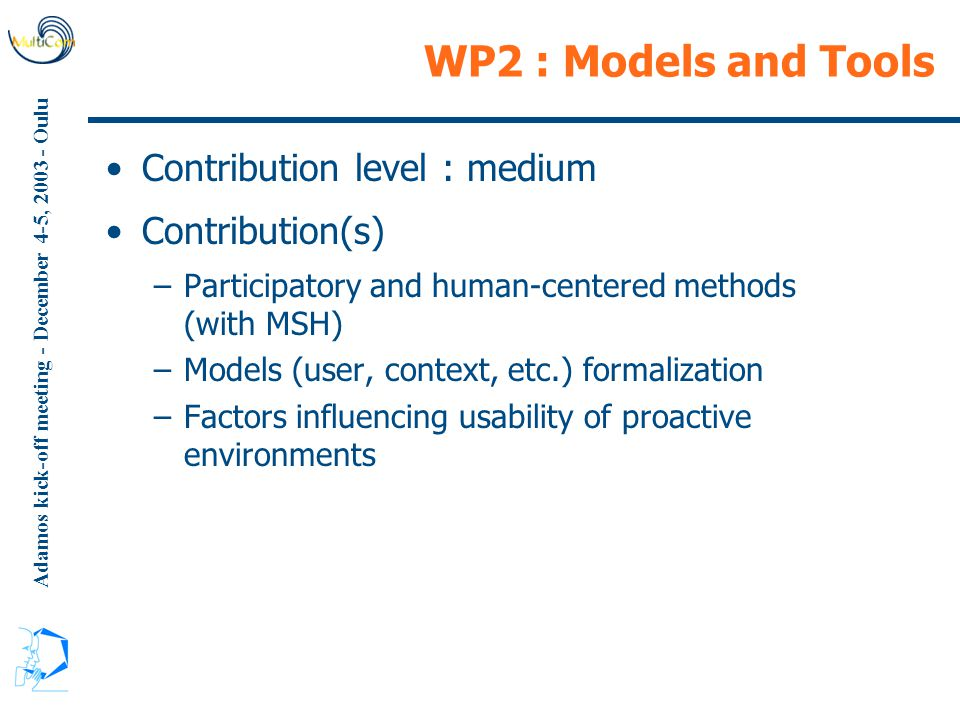 Adamos kick-off meeting - December 4-5, 2003 - Oulu WP2 : Models and Tools Contribution level : medium Contribution(s) –Participatory and human-centered methods (with MSH) –Models (user, context, etc.) formalization –Factors influencing usability of proactive environments