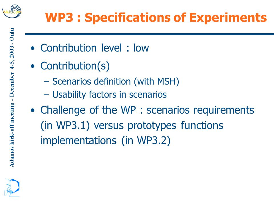 Adamos kick-off meeting - December 4-5, 2003 - Oulu WP3 : Specifications of Experiments Contribution level : low Contribution(s) –Scenarios definition