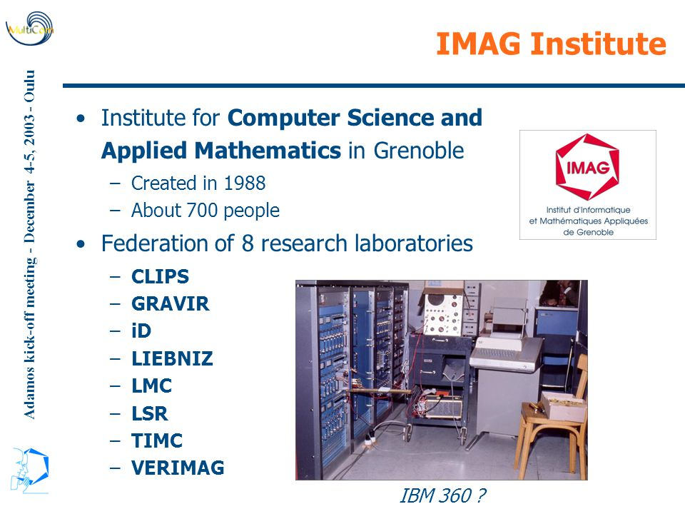 Adamos kick-off meeting - December 4-5, 2003 - Oulu IMAG Institute Institute for Computer Science and Applied Mathematics in Grenoble –Created in 1988