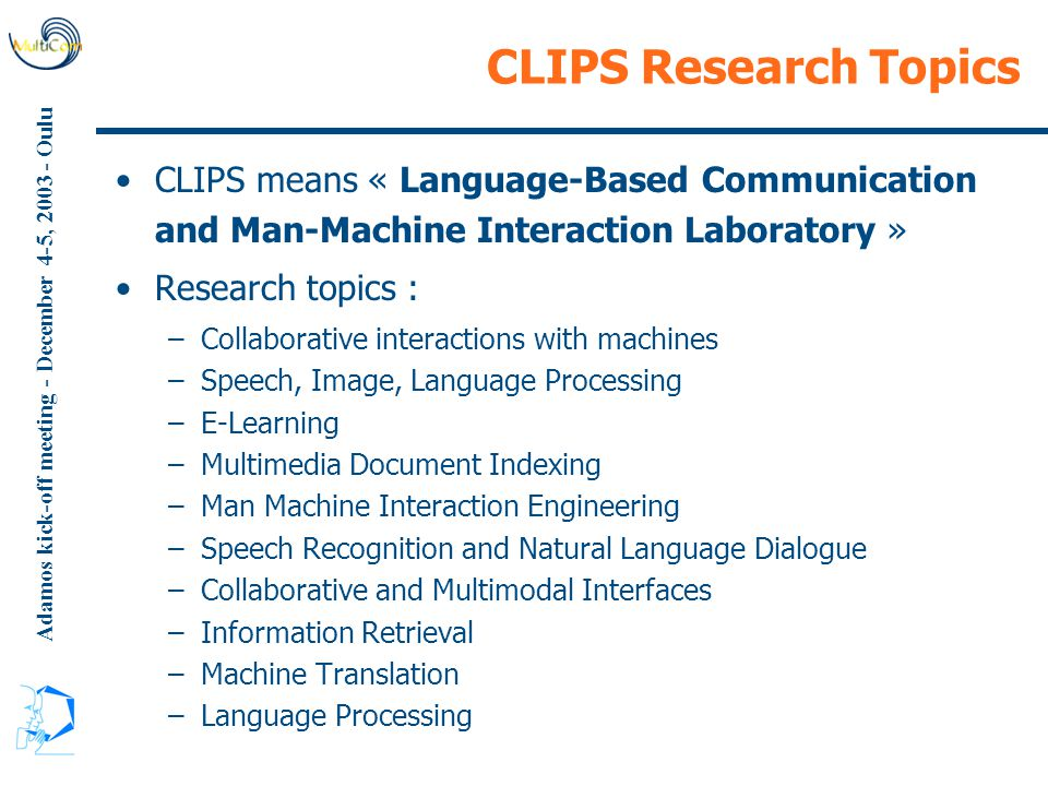 Adamos kick-off meeting - December 4-5, 2003 - Oulu CLIPS Research Topics CLIPS means « Language-Based Communication and Man-Machine Interaction Laboratory » Research topics : –Collaborative interactions with machines –Speech, Image, Language Processing –E-Learning –Multimedia Document Indexing –Man Machine Interaction Engineering –Speech Recognition and Natural Language Dialogue –Collaborative and Multimodal Interfaces –Information Retrieval –Machine Translation –Language Processing
