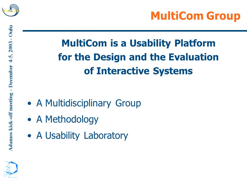 Adamos kick-off meeting - December 4-5, 2003 - Oulu MultiCom Group MultiCom is a Usability Platform for the Design and the Evaluation of Interactive S