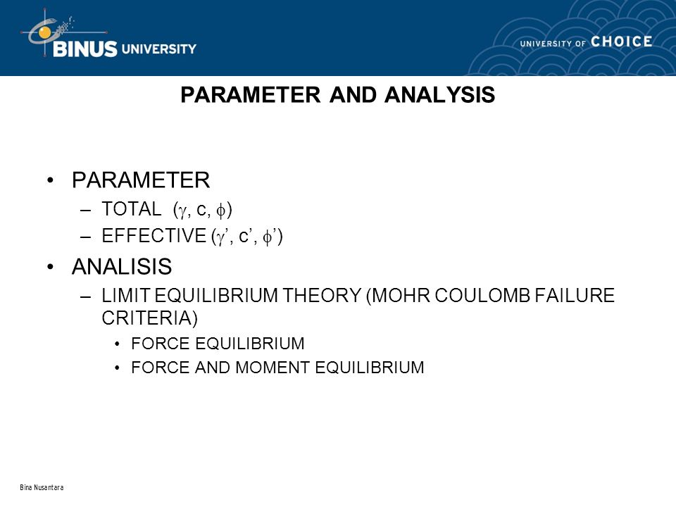 Bina Nusantara PARAMETER AND ANALYSIS PARAMETER –TOTAL ( , c,  ) –EFFECTIVE (  ', c',  ') ANALISIS –LIMIT EQUILIBRIUM THEORY (MOHR COULOMB FAILURE