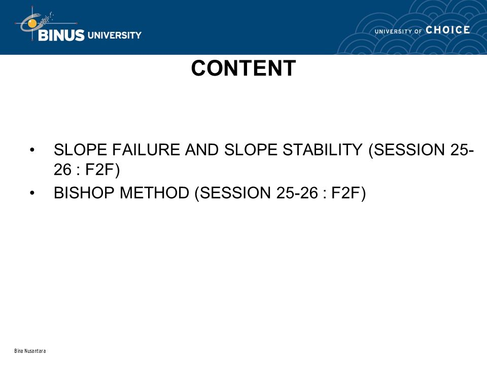 Bina Nusantara CONTENT SLOPE FAILURE AND SLOPE STABILITY (SESSION 25- 26 : F2F) BISHOP METHOD (SESSION 25-26 : F2F)