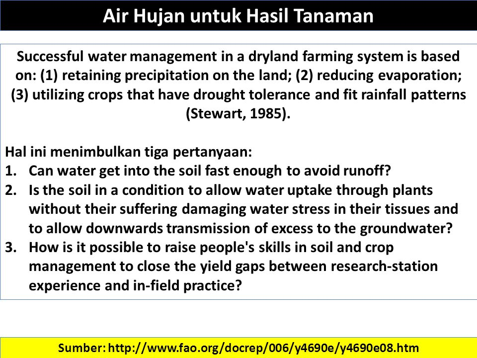 Sumber: http://www.fao.org/docrep/006/y4690e/y4690e08.htm Successful water management in a dryland farming system is based on: (1) retaining precipitation on the land; (2) reducing evaporation; (3) utilizing crops that have drought tolerance and fit rainfall patterns (Stewart, 1985).