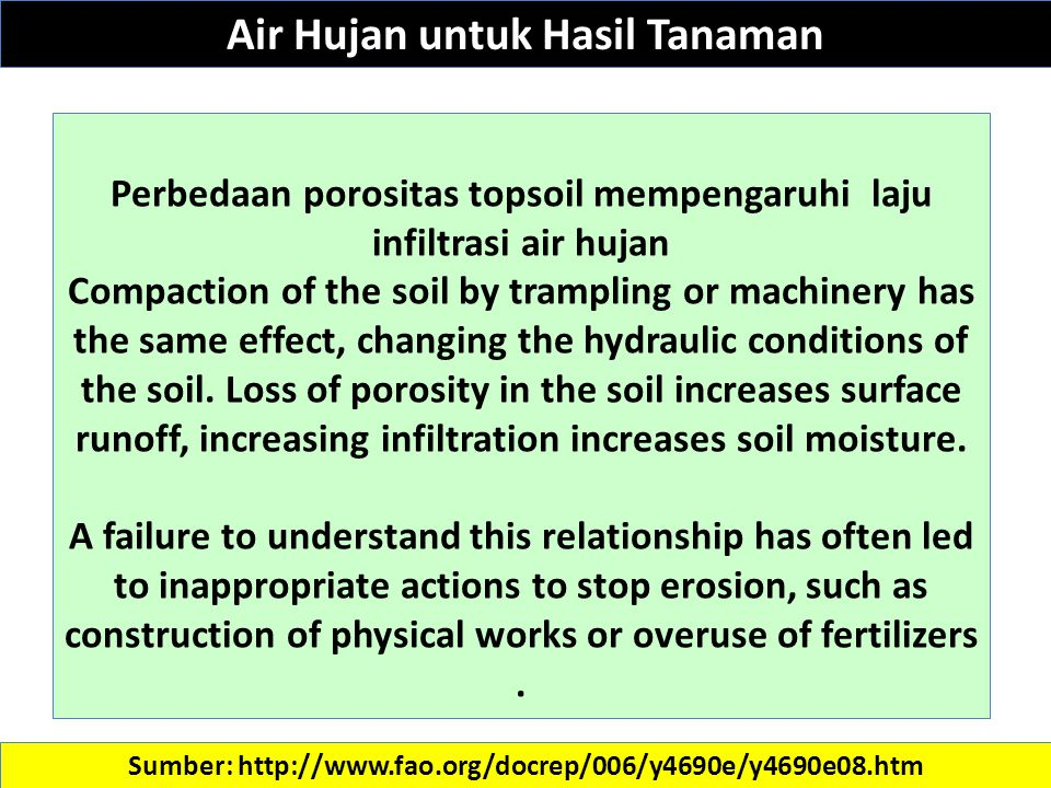 Sumber: http://www.fao.org/docrep/006/y4690e/y4690e08.htm Perbedaan porositas topsoil mempengaruhi laju infiltrasi air hujan Compaction of the soil by trampling or machinery has the same effect, changing the hydraulic conditions of the soil.
