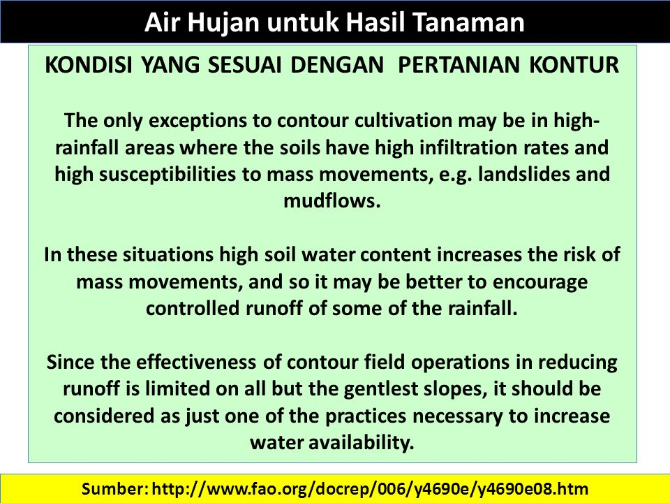 Sumber: http://www.fao.org/docrep/006/y4690e/y4690e08.htm KONDISI YANG SESUAI DENGAN PERTANIAN KONTUR The only exceptions to contour cultivation may be in high- rainfall areas where the soils have high infiltration rates and high susceptibilities to mass movements, e.g.