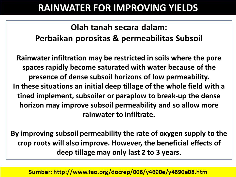 RAINWATER FOR IMPROVING YIELDS Sumber: http://www.fao.org/docrep/006/y4690e/y4690e08.htm Olah tanah secara dalam: Perbaikan porositas & permeabilitas Subsoil Rainwater infiltration may be restricted in soils where the pore spaces rapidly become saturated with water because of the presence of dense subsoil horizons of low permeability.