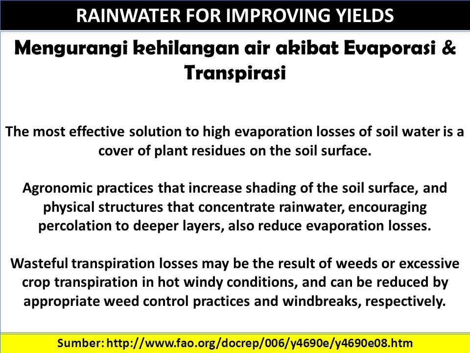 RAINWATER FOR IMPROVING YIELDS Sumber: http://www.fao.org/docrep/006/y4690e/y4690e08.htm Mengurangi kehilangan air akibat Evaporasi & Transpirasi The most effective solution to high evaporation losses of soil water is a cover of plant residues on the soil surface.