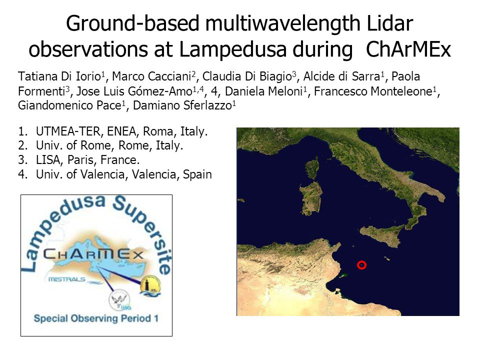 Ground-based multiwavelength Lidar observations at Lampedusa during ChArMEx Tatiana Di Iorio 1, Marco Cacciani 2, Claudia Di Biagi o 3, Alcide di Sarra 1, Paola Formenti 3, Jose Luis Gómez-Amo 1,4, 4, Daniela Meloni 1, Francesco Monteleone 1, Giandomenico Pace 1, Damiano Sferlazzo 1 1.UTMEA-TER, ENEA, Roma, Italy.