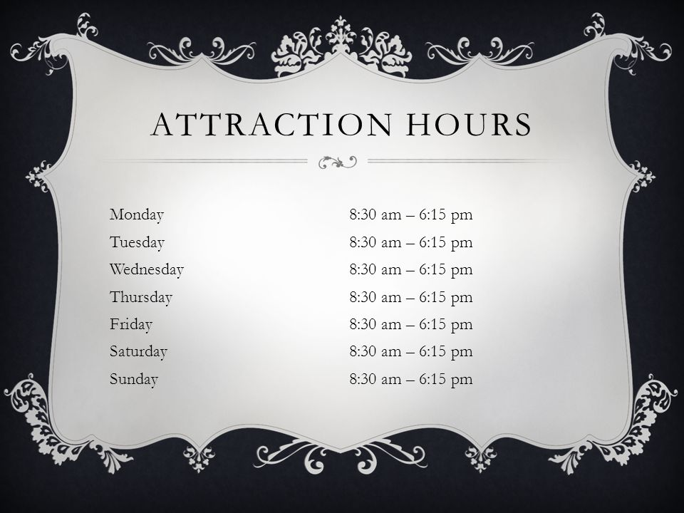 ATTRACTION HOURS Monday8:30 am – 6:15 pm Tuesday8:30 am – 6:15 pm Wednesday8:30 am – 6:15 pm Thursday8:30 am – 6:15 pm Friday8:30 am – 6:15 pm Saturday8:30 am – 6:15 pm Sunday8:30 am – 6:15 pm