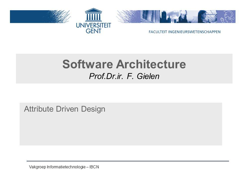 Vakgroep Informatietechnologie – IBCN Software Architecture Prof.Dr.ir. F. Gielen Attribute Driven Design
